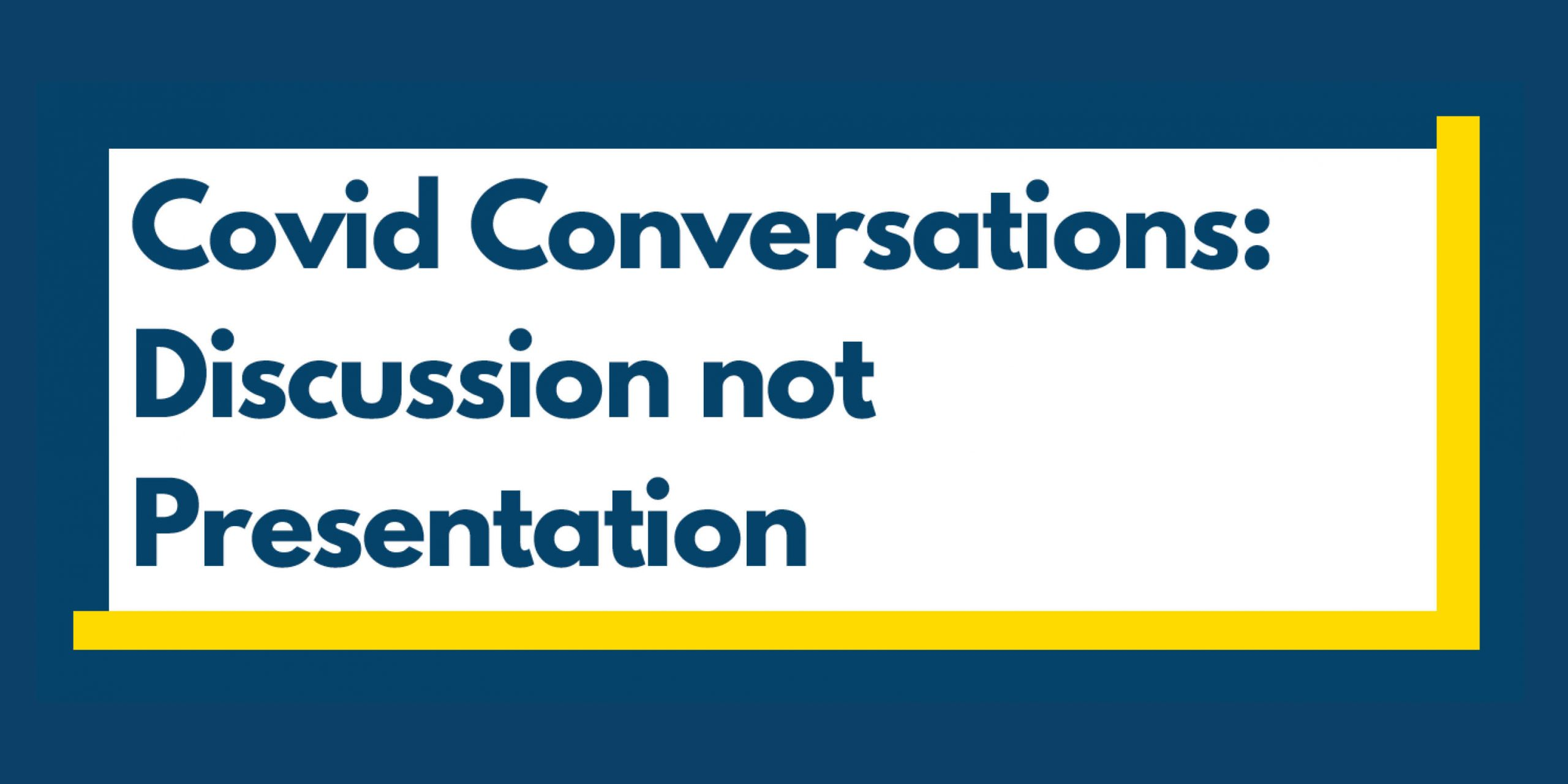 Covid Conversations: Discussion not Presentation